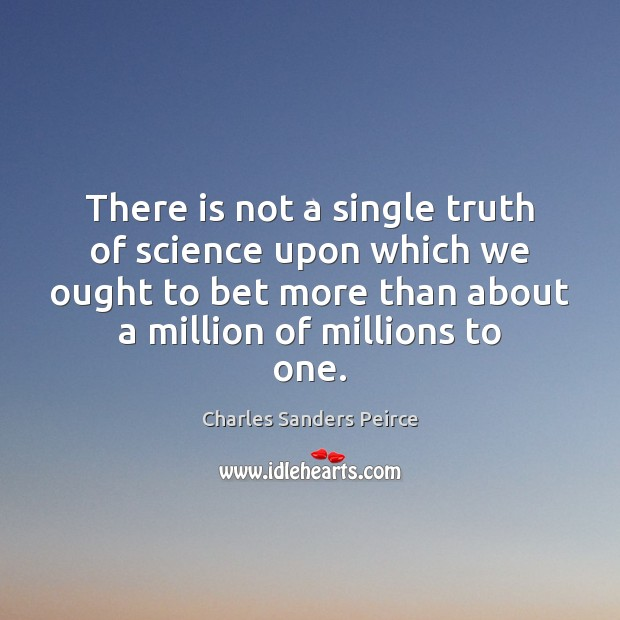 There is not a single truth of science upon which we ought Charles Sanders Peirce Picture Quote