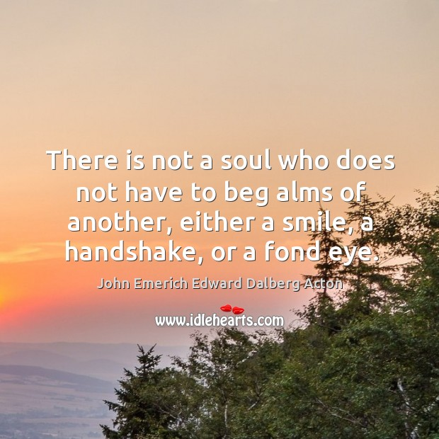 Image, There is not a soul who does not have to beg alms of another, either a smile, a handshake, or a fond eye.