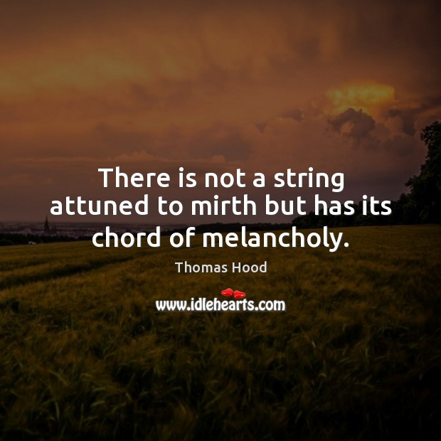 There is not a string attuned to mirth but has its chord of melancholy. Thomas Hood Picture Quote