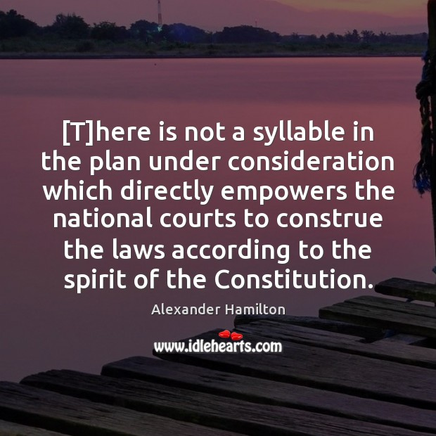 [T]here is not a syllable in the plan under consideration which Alexander Hamilton Picture Quote