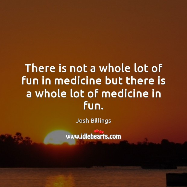 There is not a whole lot of fun in medicine but there is a whole lot of medicine in fun. Image