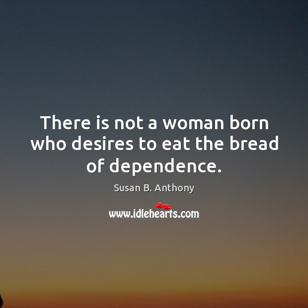 Image, There is not a woman born who desires to eat the bread of dependence.