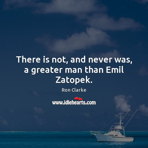 There is not, and never was, a greater man than Emil Zatopek. Image