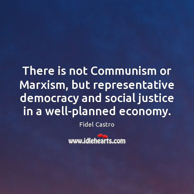 There is not Communism or Marxism, but representative democracy and social justice Fidel Castro Picture Quote
