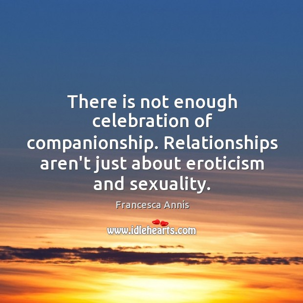 There is not enough celebration of companionship. Relationships aren't just about eroticism Francesca Annis Picture Quote