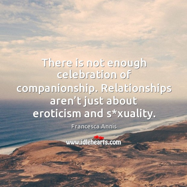 There is not enough celebration of companionship. Relationships aren't just about eroticism and s*xuality. Image