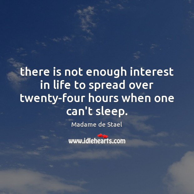 There is not enough interest in life to spread over twenty-four hours Madame de Stael Picture Quote