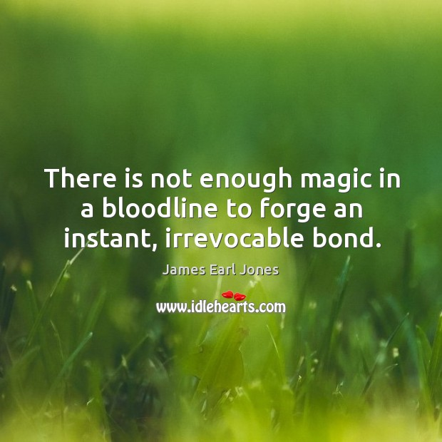 There is not enough magic in a bloodline to forge an instant, irrevocable bond. James Earl Jones Picture Quote
