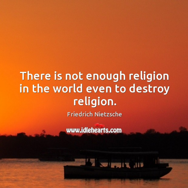 Image, There is not enough religion in the world even to destroy religion.