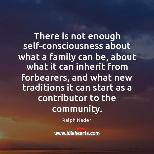 There is not enough self-consciousness about what a family can be, about Ralph Nader Picture Quote