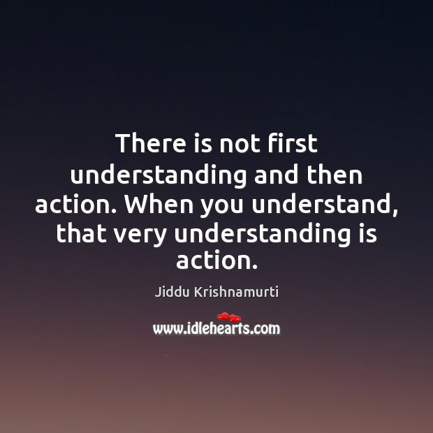 Image, There is not first understanding and then action. When you understand, that