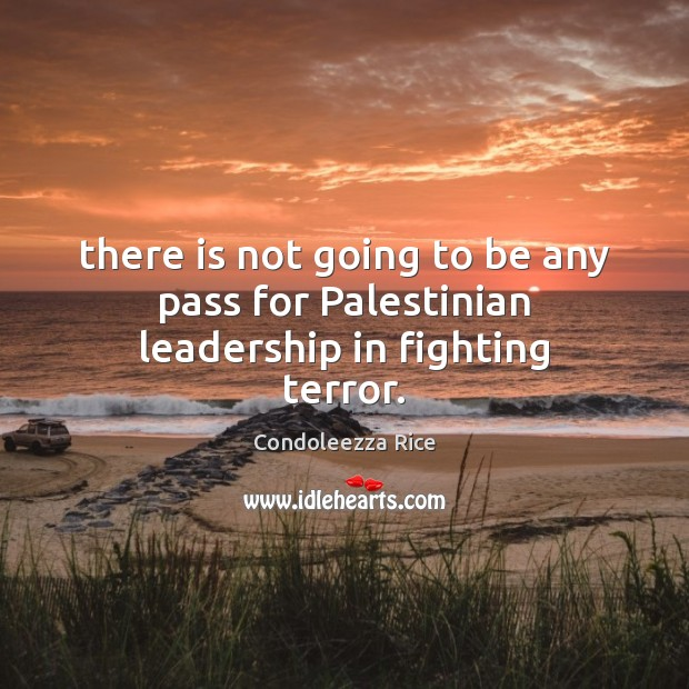 There is not going to be any pass for Palestinian leadership in fighting terror. Condoleezza Rice Picture Quote