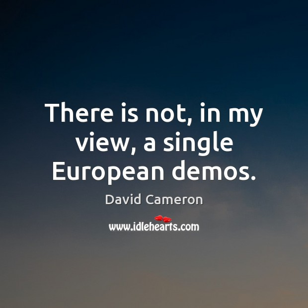 There is not, in my view, a single European demos. David Cameron Picture Quote
