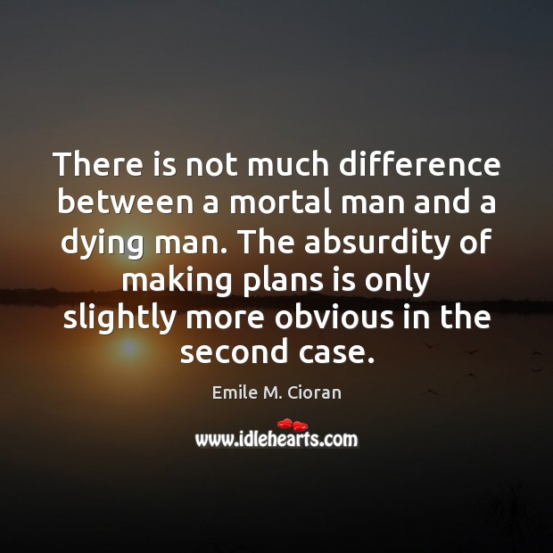 There is not much difference between a mortal man and a dying Emile M. Cioran Picture Quote