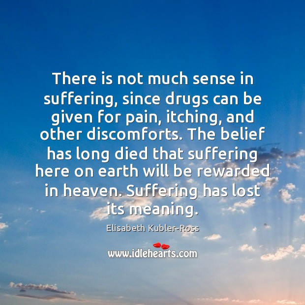 There is not much sense in suffering, since drugs can be given Elisabeth Kubler-Ross Picture Quote