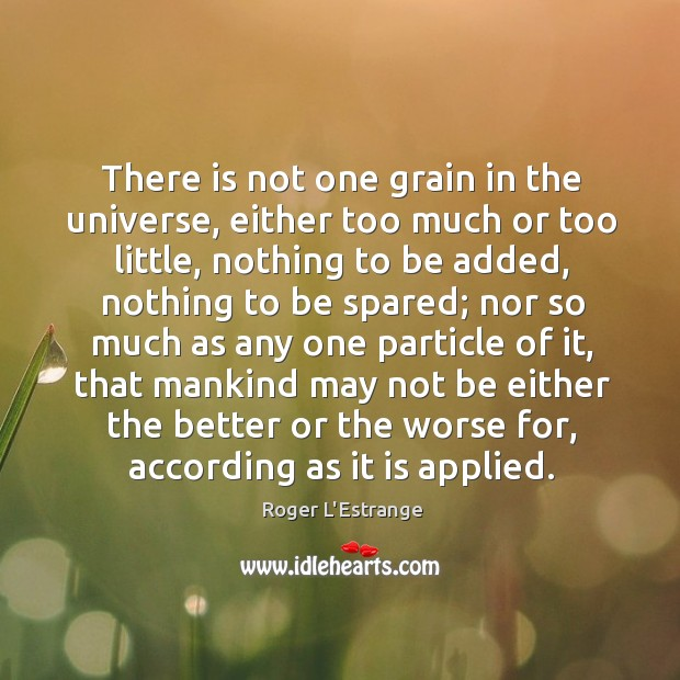 There is not one grain in the universe, either too much or Image