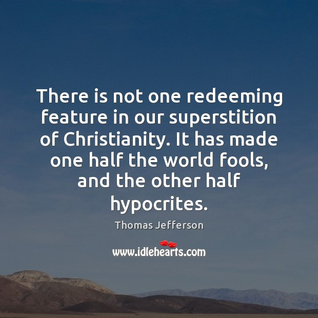 There is not one redeeming feature in our superstition of Christianity. It Image