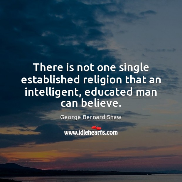 There is not one single established religion that an intelligent, educated man Image