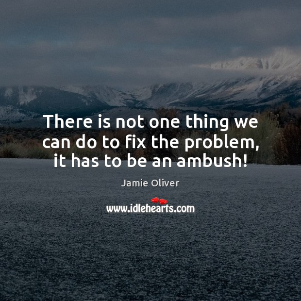 There is not one thing we can do to fix the problem, it has to be an ambush! Jamie Oliver Picture Quote