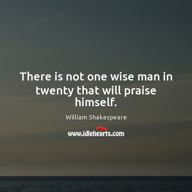 There is not one wise man in twenty that will praise himself. Image