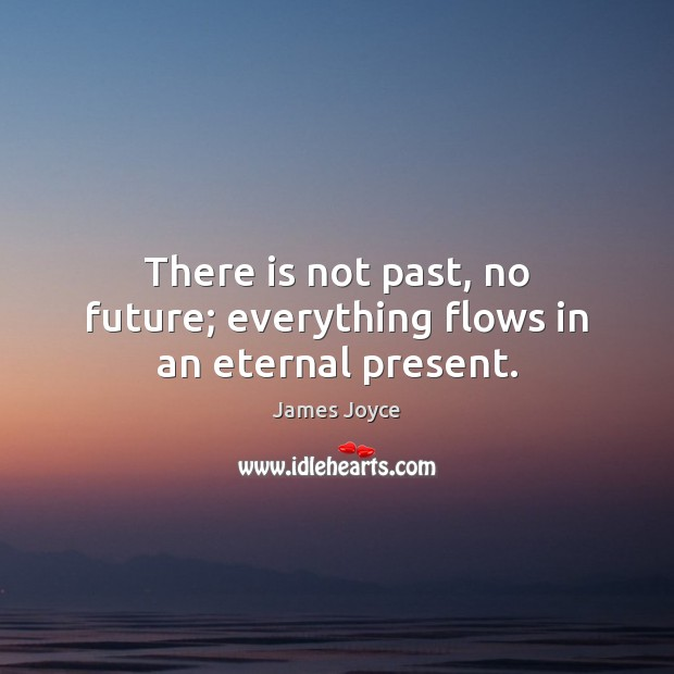 There is not past, no future; everything flows in an eternal present. Image