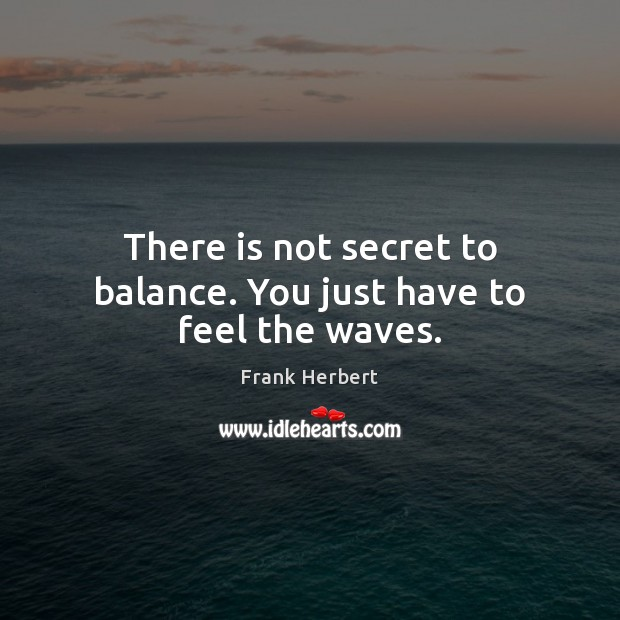 There is not secret to balance. You just have to feel the waves. Frank Herbert Picture Quote