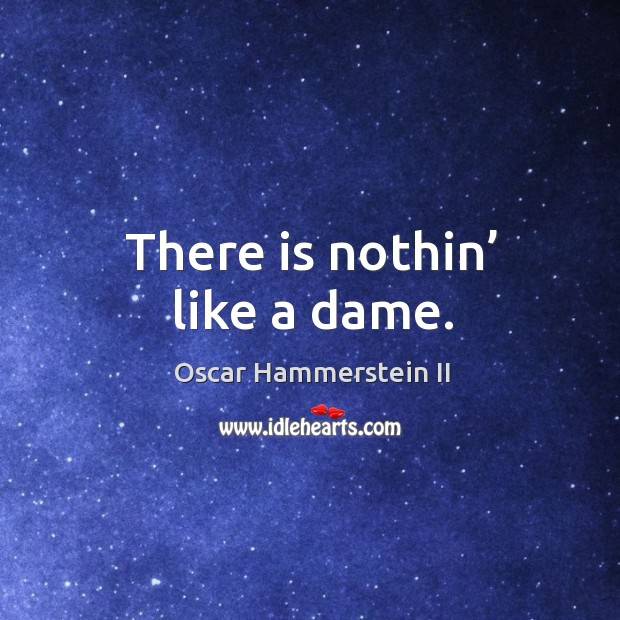 There is nothin' like a dame. Oscar Hammerstein II Picture Quote