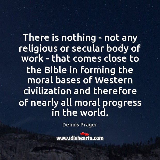 There is nothing – not any religious or secular body of work Dennis Prager Picture Quote
