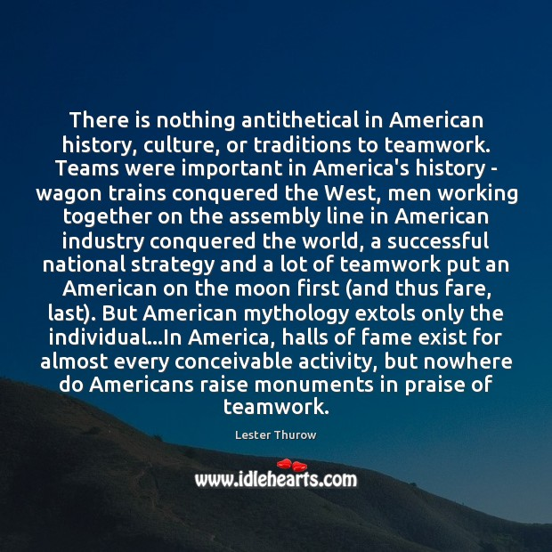 There is nothing antithetical in American history, culture, or traditions to teamwork. Image