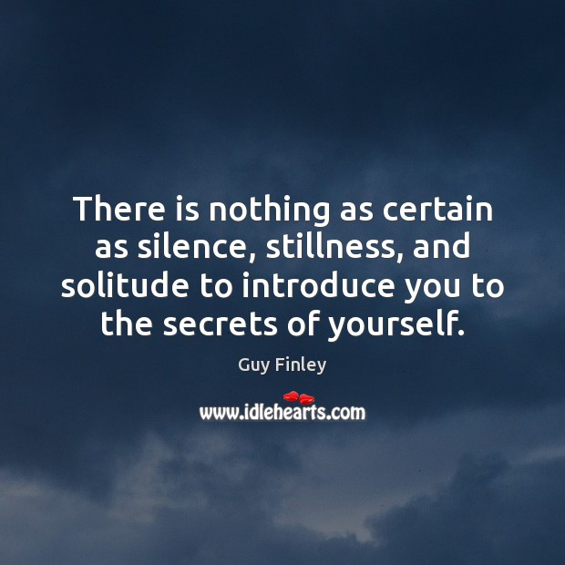 There is nothing as certain as silence, stillness, and solitude to introduce Guy Finley Picture Quote