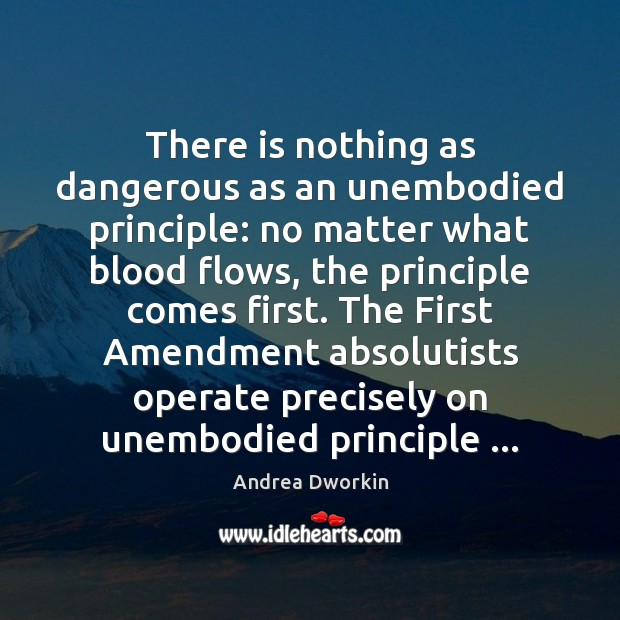 There is nothing as dangerous as an unembodied principle: no matter what Andrea Dworkin Picture Quote