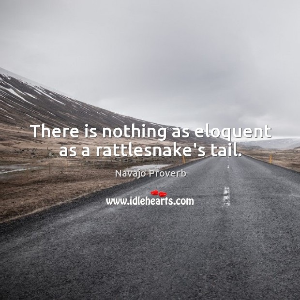 There is nothing as eloquent as a rattlesnake's tail. Navajo Proverbs Image
