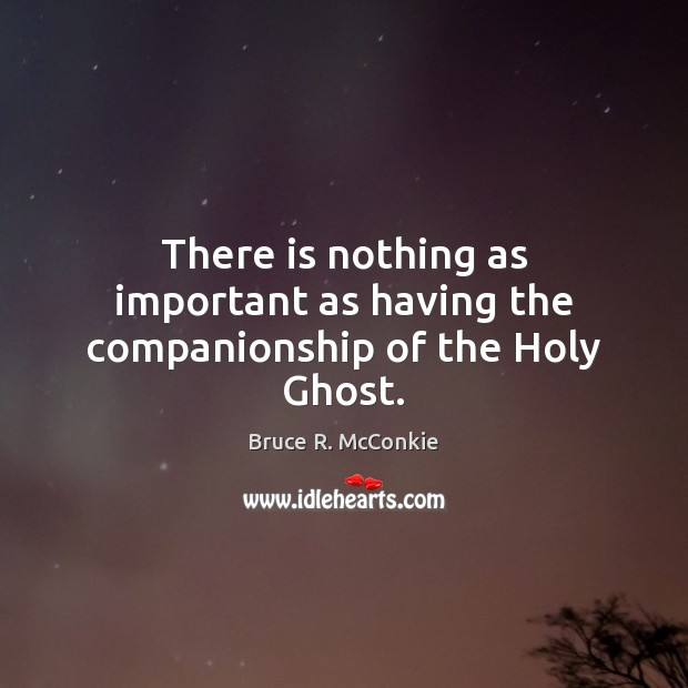 Image, There is nothing as important as having the companionship of the Holy Ghost.