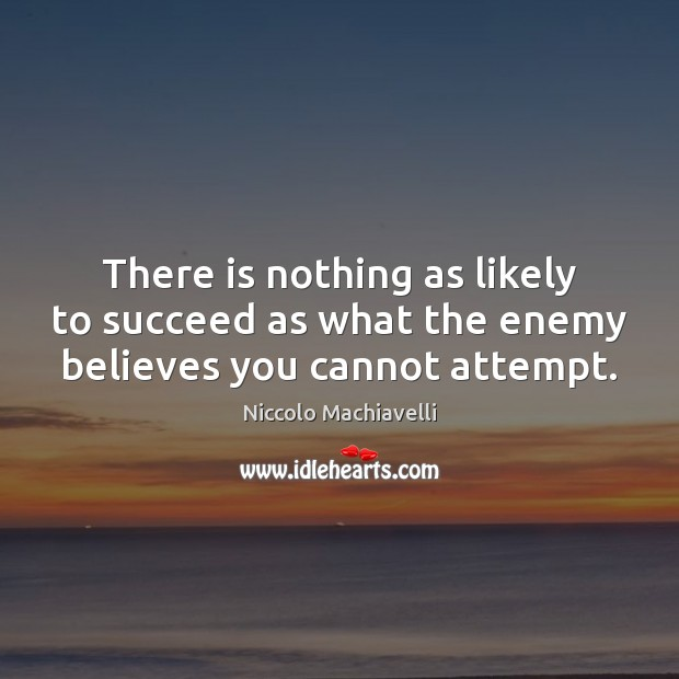 There is nothing as likely to succeed as what the enemy believes you cannot attempt. Niccolo Machiavelli Picture Quote