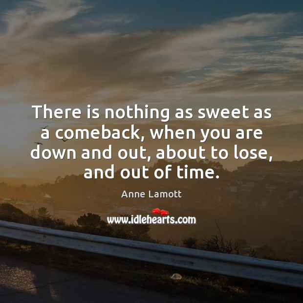 There is nothing as sweet as a comeback, when you are down Anne Lamott Picture Quote