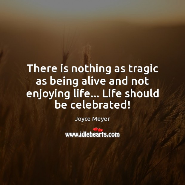 There is nothing as tragic as being alive and not enjoying life… Image