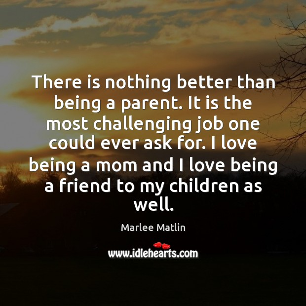 There is nothing better than being a parent. It is the most Marlee Matlin Picture Quote
