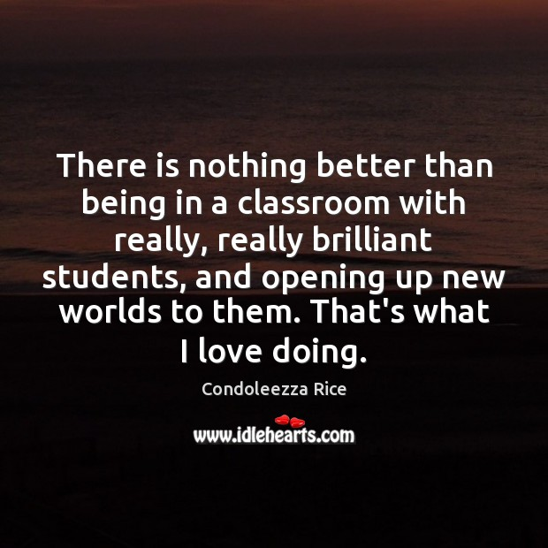 There is nothing better than being in a classroom with really, really Condoleezza Rice Picture Quote