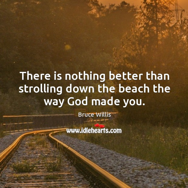 There is nothing better than strolling down the beach the way God made you. Bruce Willis Picture Quote