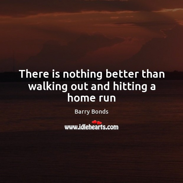 There is nothing better than walking out and hitting a home run Barry Bonds Picture Quote
