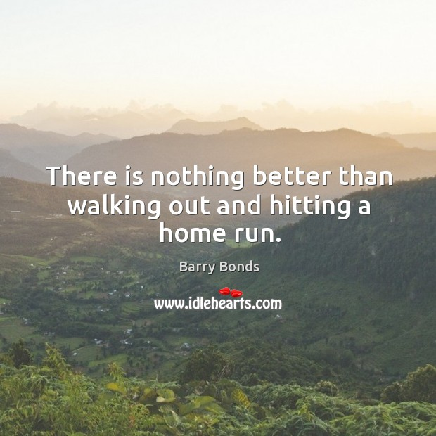 There is nothing better than walking out and hitting a home run. Barry Bonds Picture Quote