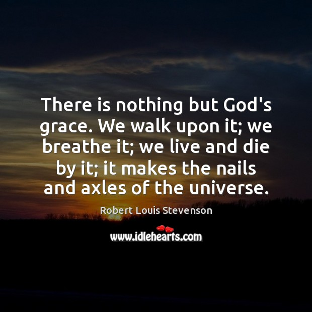 There is nothing but God's grace. We walk upon it; we breathe Image