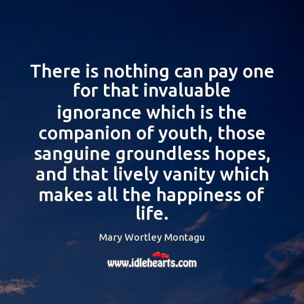There is nothing can pay one for that invaluable ignorance which is Mary Wortley Montagu Picture Quote