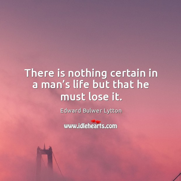 There is nothing certain in a man's life but that he must lose it. Image