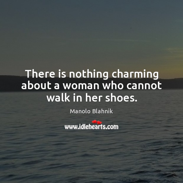 There is nothing charming about a woman who cannot walk in her shoes. Manolo Blahnik Picture Quote