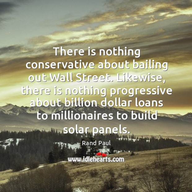 There is nothing conservative about bailing out Wall Street. Likewise, there is Image