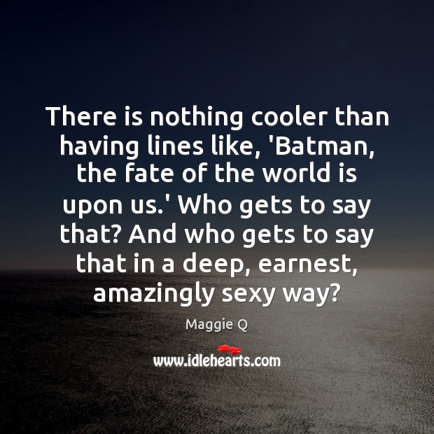 There is nothing cooler than having lines like, 'Batman, the fate of Maggie Q Picture Quote