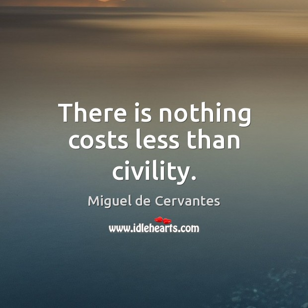 There is nothing costs less than civility. Miguel de Cervantes Picture Quote