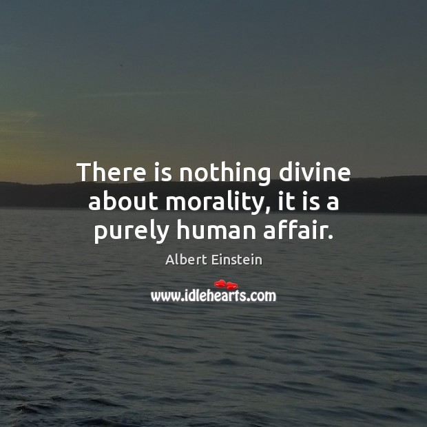 Image about There is nothing divine about morality, it is a purely human affair.