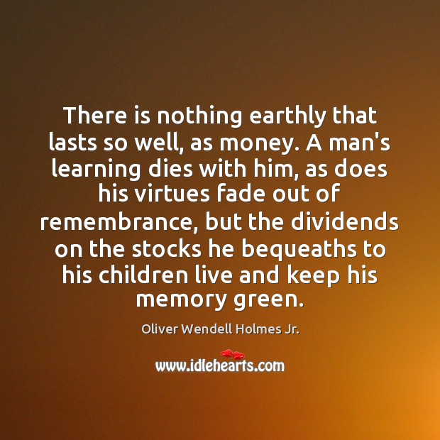 There is nothing earthly that lasts so well, as money. A man's Oliver Wendell Holmes Jr. Picture Quote
